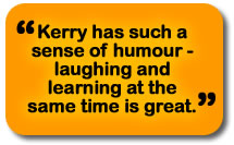 Kerry has such a sense of humor - laughing and learning at the same time is great.